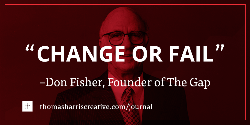 Change or fail. -Don Fisher